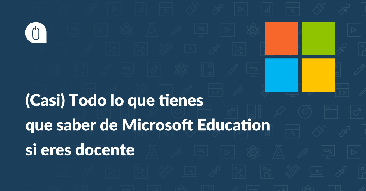 (Casi) Todo lo que tienes que saber de Microsoft Education si eres docente