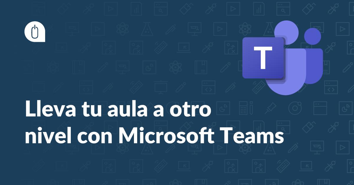 Lleva tu aula a otro nivel con Microsoft Teams