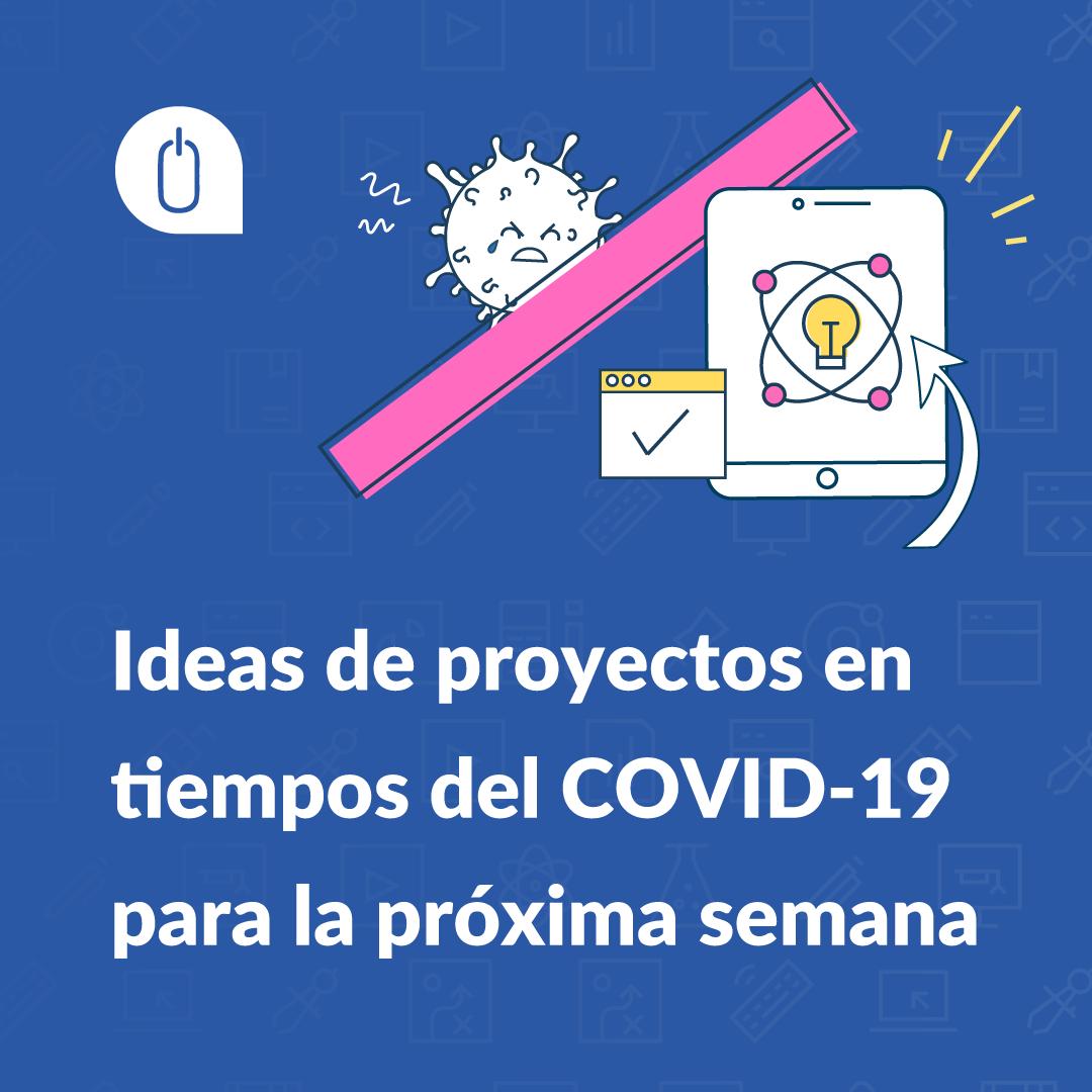 Ideas de proyectos en tiempos del COVID-19 para la próxima semana