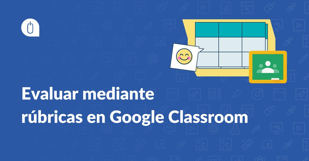 Evaluar mediante rúbricas en Google Classroom