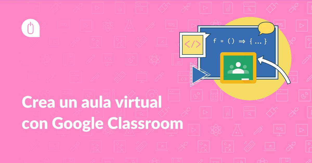 Crea un aula virtual con Google Classroom