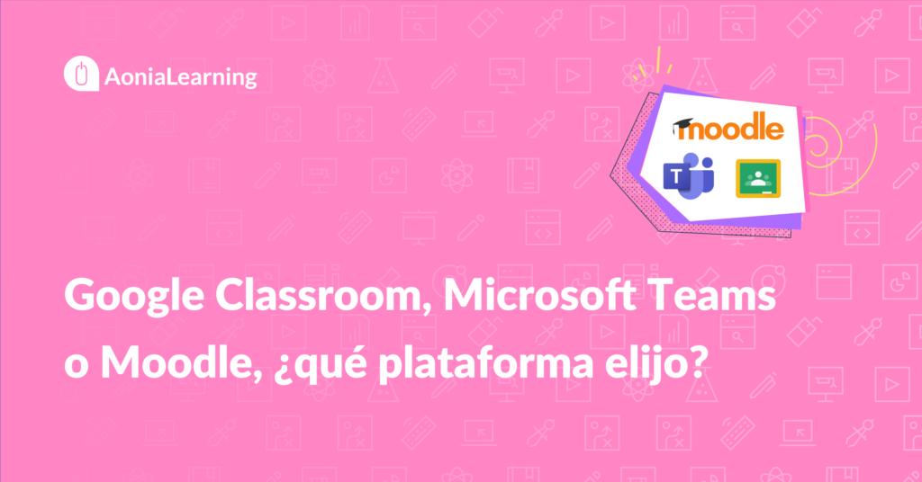 Google Classroom, Microsoft Teams o Moodle, ¿qué plataforma elijo?