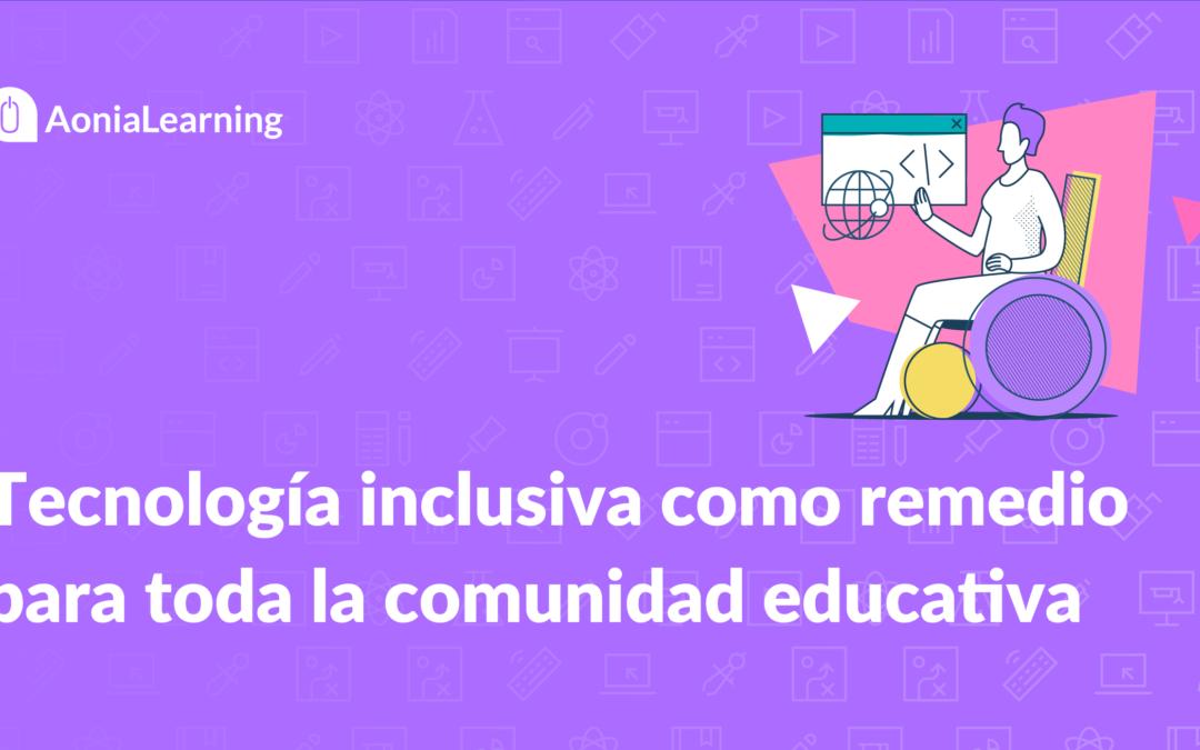 Tecnología inclusiva como remedio para toda la comunidad educativa