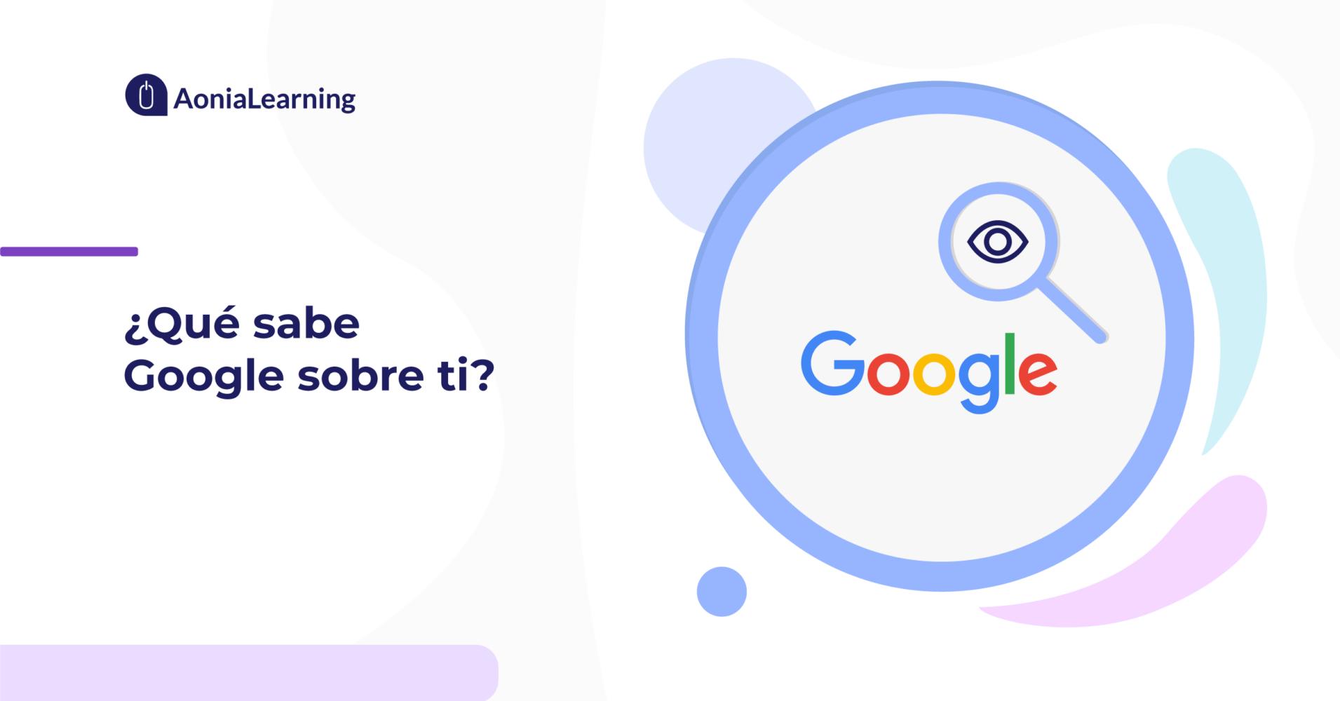 Qué sabe Google sobre ti